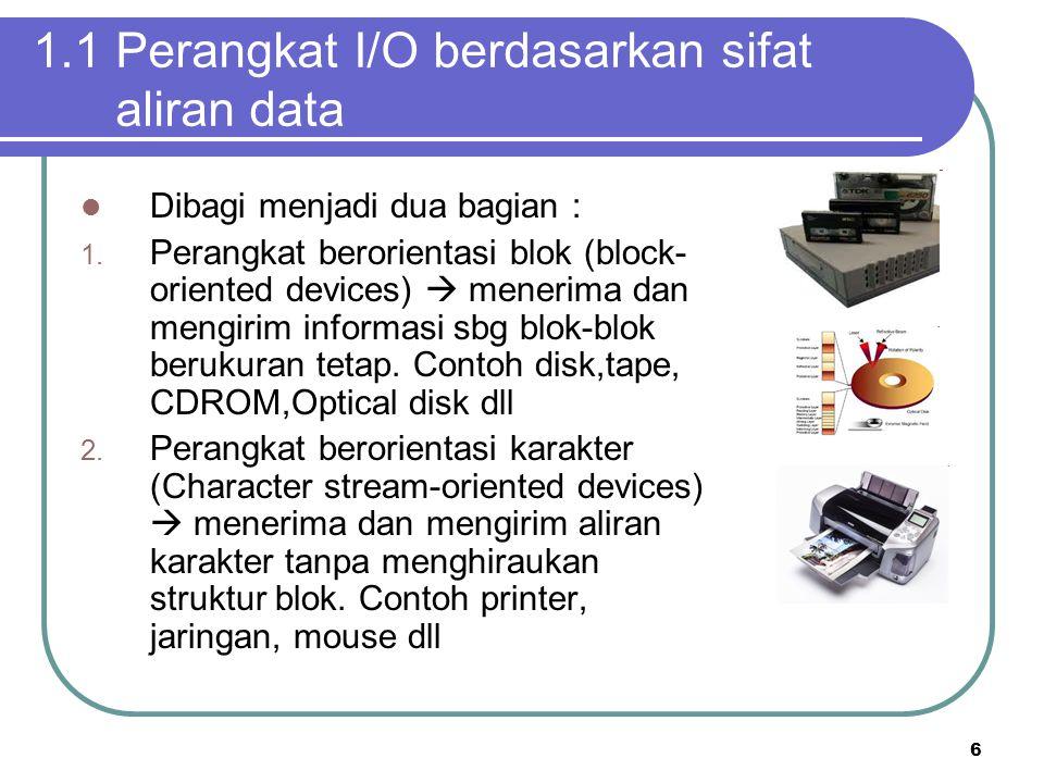 6 1.1 Perangkat I/O berdasarkan sifat aliran data  Dibagi menjadi dua bagian : 1. Perangkat berorientasi blok (block- oriented devices)  menerima da