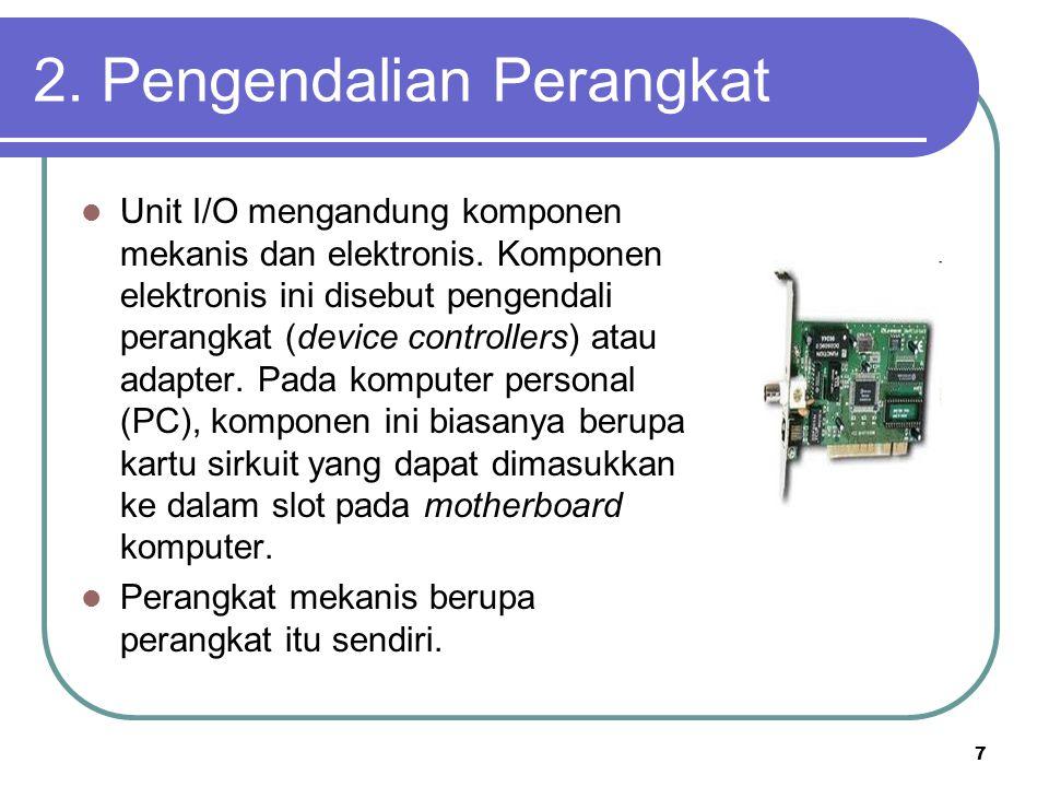 7 2. Pengendalian Perangkat  Unit I/O mengandung komponen mekanis dan elektronis. Komponen elektronis ini disebut pengendali perangkat (device contro