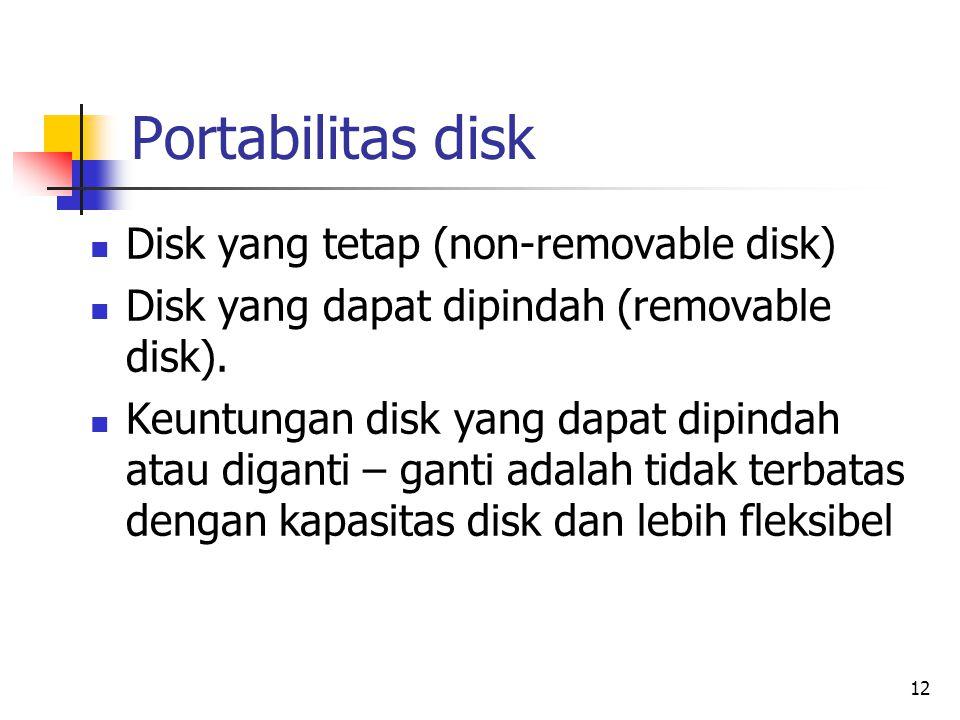 12 Portabilitas disk  Disk yang tetap (non-removable disk)  Disk yang dapat dipindah (removable disk).