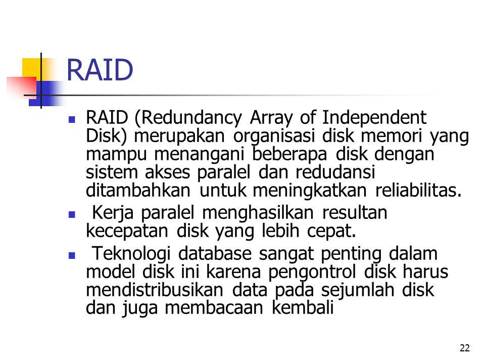 22 RAID  RAID (Redundancy Array of Independent Disk) merupakan organisasi disk memori yang mampu menangani beberapa disk dengan sistem akses paralel dan redudansi ditambahkan untuk meningkatkan reliabilitas.