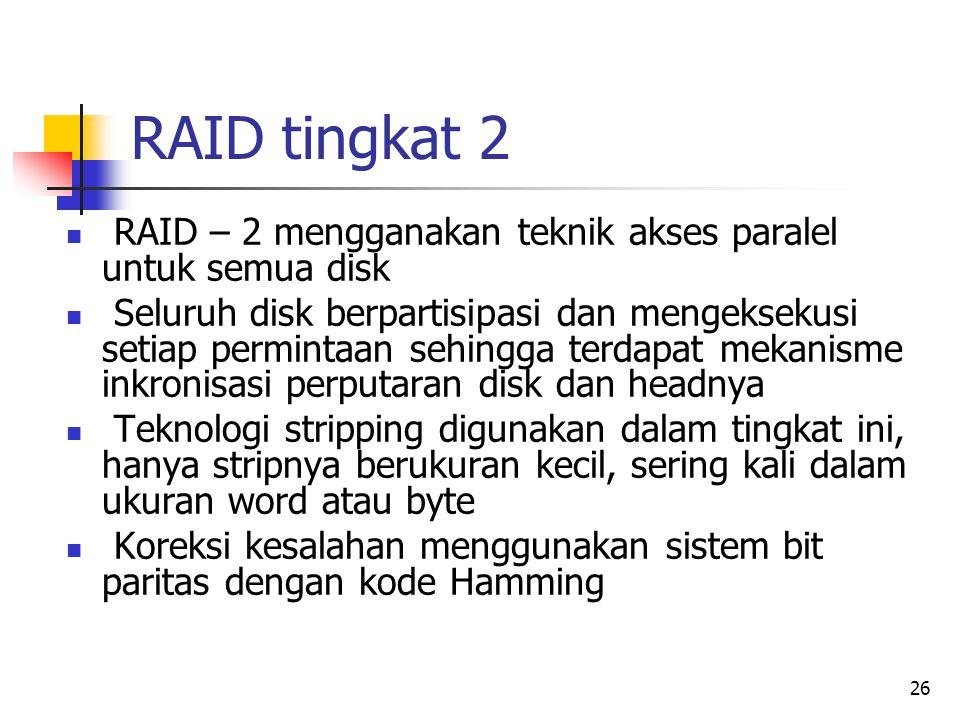 26 RAID tingkat 2  RAID – 2 mengganakan teknik akses paralel untuk semua disk  Seluruh disk berpartisipasi dan mengeksekusi setiap permintaan sehingga terdapat mekanisme inkronisasi perputaran disk dan headnya  Teknologi stripping digunakan dalam tingkat ini, hanya stripnya berukuran kecil, sering kali dalam ukuran word atau byte  Koreksi kesalahan menggunakan sistem bit paritas dengan kode Hamming