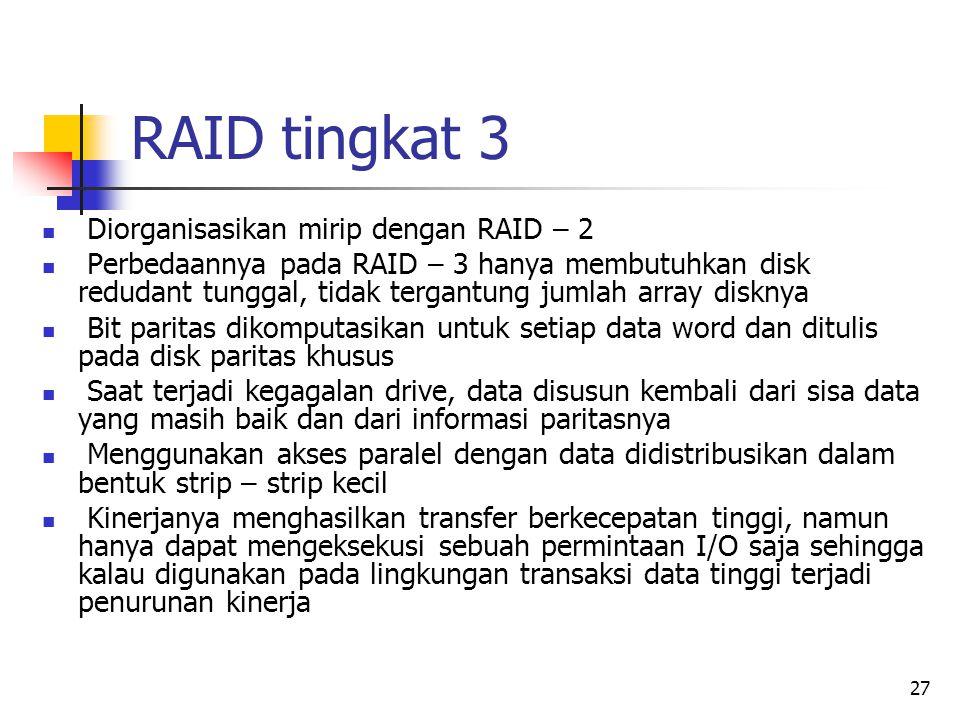 27 RAID tingkat 3  Diorganisasikan mirip dengan RAID – 2  Perbedaannya pada RAID – 3 hanya membutuhkan disk redudant tunggal, tidak tergantung jumlah array disknya  Bit paritas dikomputasikan untuk setiap data word dan ditulis pada disk paritas khusus  Saat terjadi kegagalan drive, data disusun kembali dari sisa data yang masih baik dan dari informasi paritasnya  Menggunakan akses paralel dengan data didistribusikan dalam bentuk strip – strip kecil  Kinerjanya menghasilkan transfer berkecepatan tinggi, namun hanya dapat mengeksekusi sebuah permintaan I/O saja sehingga kalau digunakan pada lingkungan transaksi data tinggi terjadi penurunan kinerja