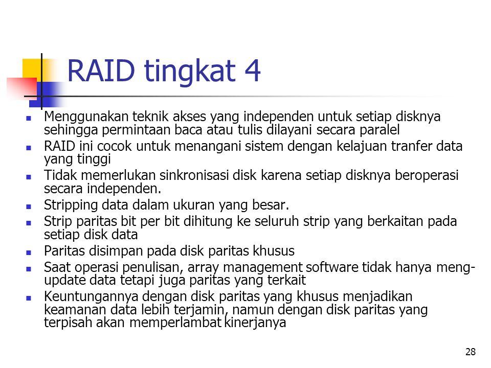 28 RAID tingkat 4  Menggunakan teknik akses yang independen untuk setiap disknya sehingga permintaan baca atau tulis dilayani secara paralel  RAID ini cocok untuk menangani sistem dengan kelajuan tranfer data yang tinggi  Tidak memerlukan sinkronisasi disk karena setiap disknya beroperasi secara independen.