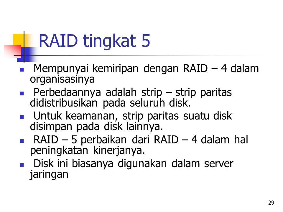 29 RAID tingkat 5  Mempunyai kemiripan dengan RAID – 4 dalam organisasinya  Perbedaannya adalah strip – strip paritas didistribusikan pada seluruh disk.