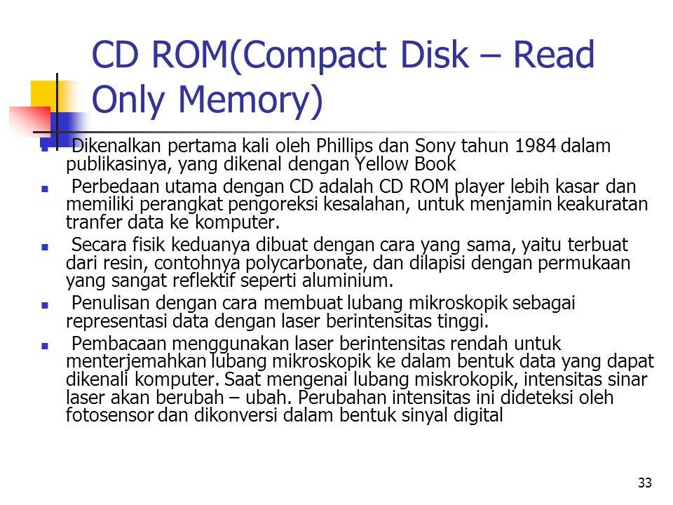 33 CD ROM(Compact Disk – Read Only Memory)  Dikenalkan pertama kali oleh Phillips dan Sony tahun 1984 dalam publikasinya, yang dikenal dengan Yellow Book  Perbedaan utama dengan CD adalah CD ROM player lebih kasar dan memiliki perangkat pengoreksi kesalahan, untuk menjamin keakuratan tranfer data ke komputer.
