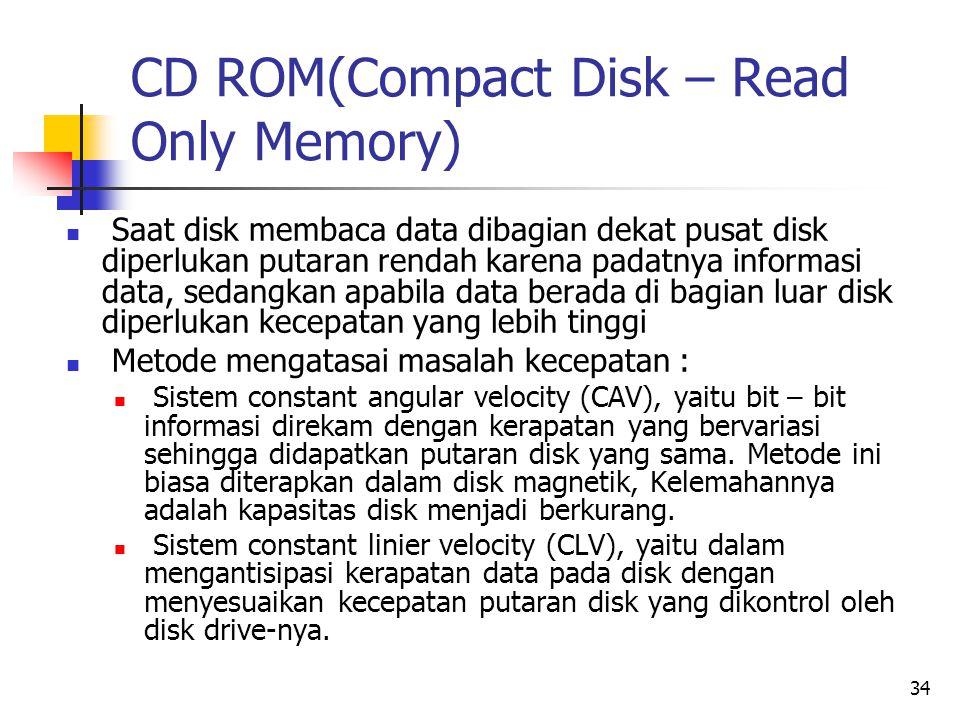 34 CD ROM(Compact Disk – Read Only Memory)  Saat disk membaca data dibagian dekat pusat disk diperlukan putaran rendah karena padatnya informasi data, sedangkan apabila data berada di bagian luar disk diperlukan kecepatan yang lebih tinggi  Metode mengatasai masalah kecepatan :  Sistem constant angular velocity (CAV), yaitu bit – bit informasi direkam dengan kerapatan yang bervariasi sehingga didapatkan putaran disk yang sama.
