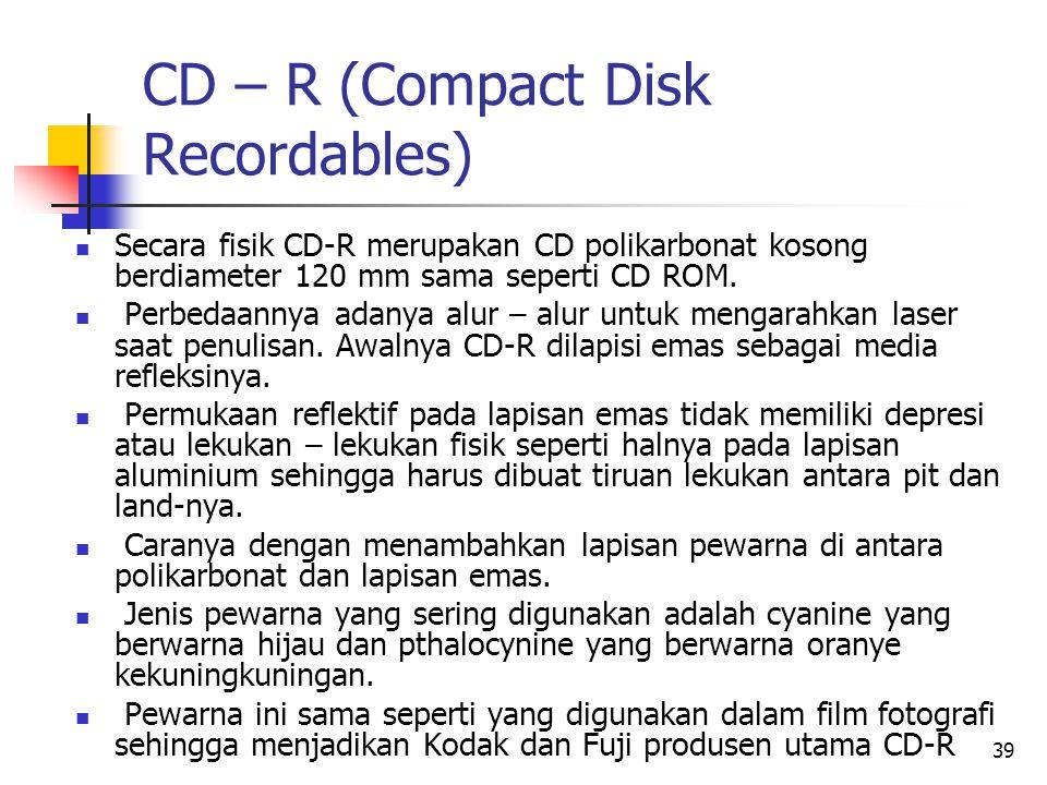 39 CD – R (Compact Disk Recordables)  Secara fisik CD-R merupakan CD polikarbonat kosong berdiameter 120 mm sama seperti CD ROM.