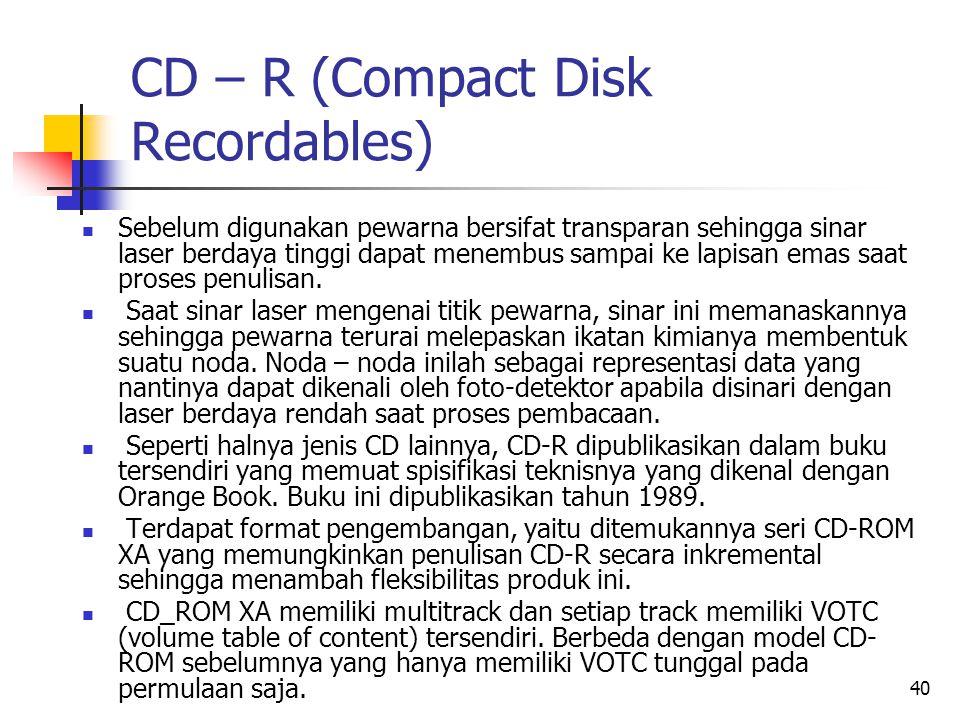40 CD – R (Compact Disk Recordables)  Sebelum digunakan pewarna bersifat transparan sehingga sinar laser berdaya tinggi dapat menembus sampai ke lapisan emas saat proses penulisan.