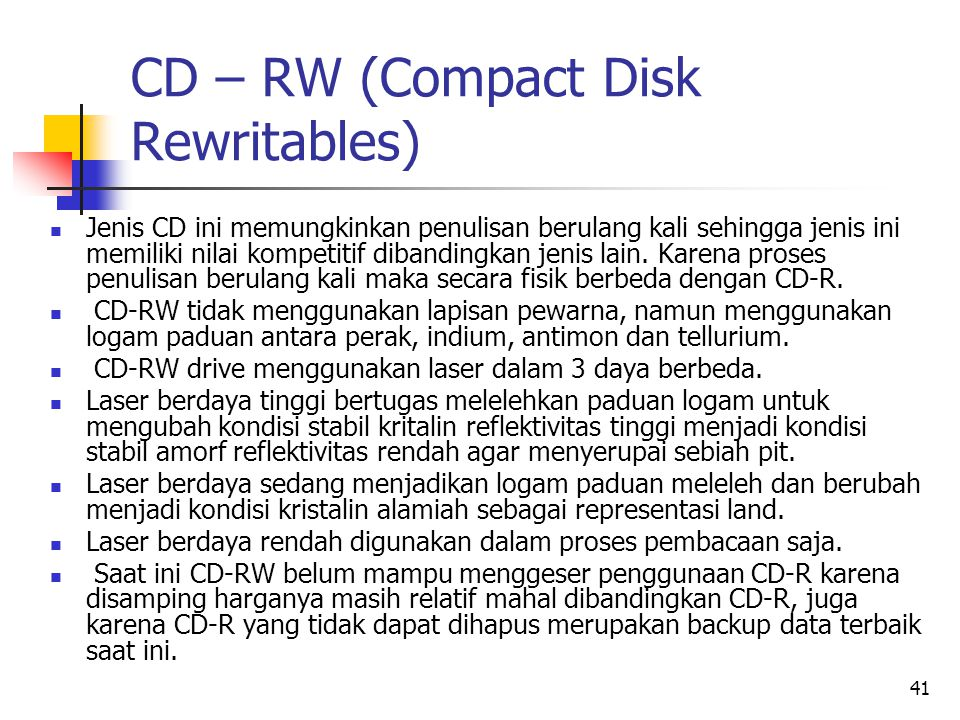 41 CD – RW (Compact Disk Rewritables)  Jenis CD ini memungkinkan penulisan berulang kali sehingga jenis ini memiliki nilai kompetitif dibandingkan jenis lain.