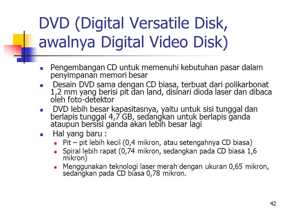 42 DVD (Digital Versatile Disk, awalnya Digital Video Disk)  Pengembangan CD untuk memenuhi kebutuhan pasar dalam penyimpanan memori besar  Desain DVD sama dengan CD biasa, terbuat dari polikarbonat 1,2 mm yang berisi pit dan land, disinari dioda laser dan dibaca oleh foto-detektor  DVD lebih besar kapasitasnya, yaitu untuk sisi tunggal dan berlapis tunggal 4,7 GB, sedangkan untuk berlapis ganda ataupun bersisi ganda akan lebih besar lagi  Hal yang baru :  Pit – pit lebih kecil (0,4 mikron, atau setengahnya CD biasa)  Spiral lebih rapat (0,74 mikron, sedangkan pada CD biasa 1,6 mikron)  Menggunakan teknologi laser merah dengan ukuran 0,65 mikron, sedangkan pada CD biasa 0,78 mikron.