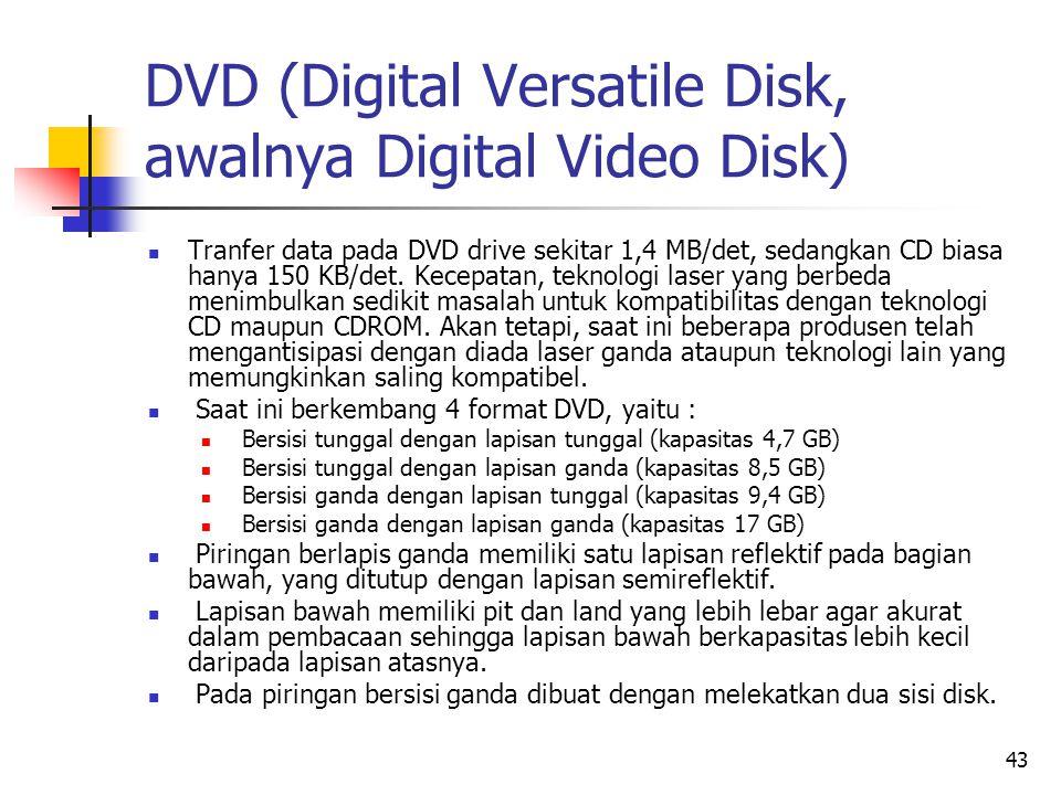 43 DVD (Digital Versatile Disk, awalnya Digital Video Disk)  Tranfer data pada DVD drive sekitar 1,4 MB/det, sedangkan CD biasa hanya 150 KB/det.