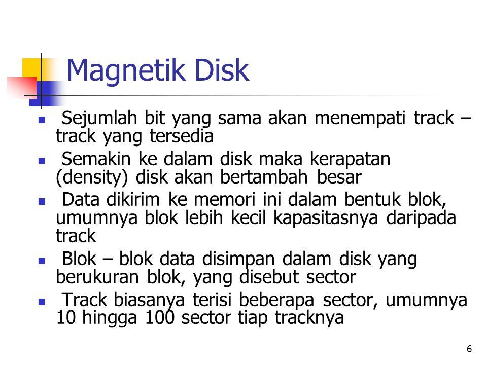 6 Magnetik Disk  Sejumlah bit yang sama akan menempati track – track yang tersedia  Semakin ke dalam disk maka kerapatan (density) disk akan bertambah besar  Data dikirim ke memori ini dalam bentuk blok, umumnya blok lebih kecil kapasitasnya daripada track  Blok – blok data disimpan dalam disk yang berukuran blok, yang disebut sector  Track biasanya terisi beberapa sector, umumnya 10 hingga 100 sector tiap tracknya