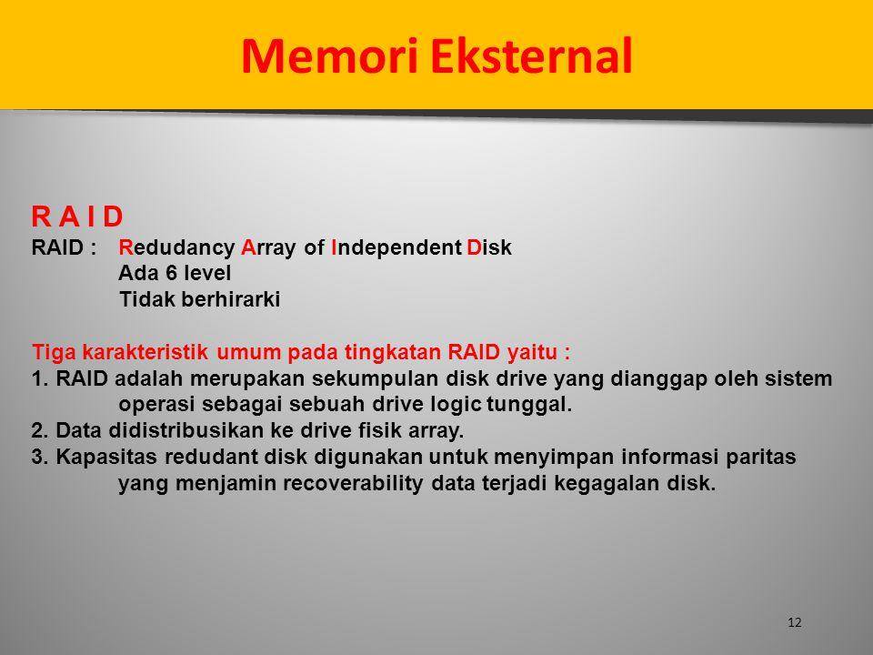 12 Memori Eksternal R A I D RAID : Redudancy Array of Independent Disk Ada 6 level Tidak berhirarki Tiga karakteristik umum pada tingkatan RAID yaitu