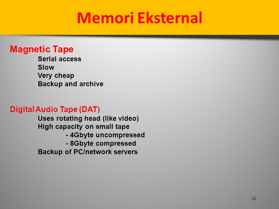 22 Memori Eksternal Magnetic Tape Serial access Slow Very cheap Backup and archive Digital Audio Tape (DAT) Uses rotating head (like video) High capacity on small tape - 4Gbyte uncompressed - 8Gbyte compressed Backup of PC/network servers