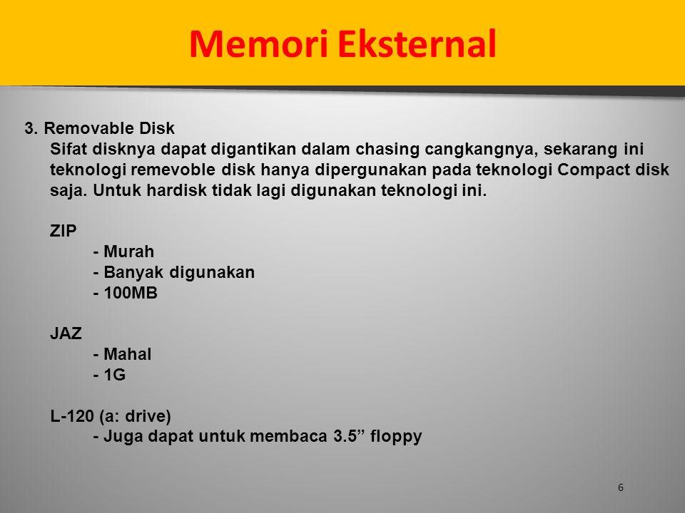 6 Memori Eksternal 3. Removable Disk Sifat disknya dapat digantikan dalam chasing cangkangnya, sekarang ini teknologi remevoble disk hanya dipergunaka