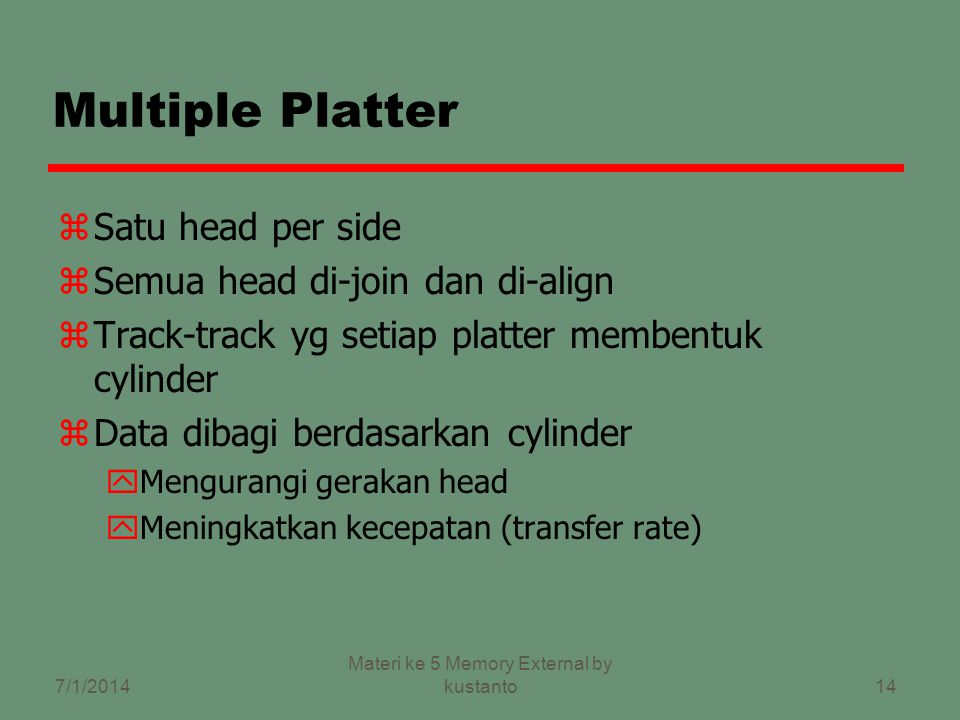 13 Karakteristik zFixed head atau movable head zRemovable disk atau fixed disk zSingle side atau double side zSingle platter atau multiple platter zMekanisme head yContact (Floppy) yFixed gap yFlying (Winchester) 7/1/2014 Materi ke 5 Memory External by kustanto