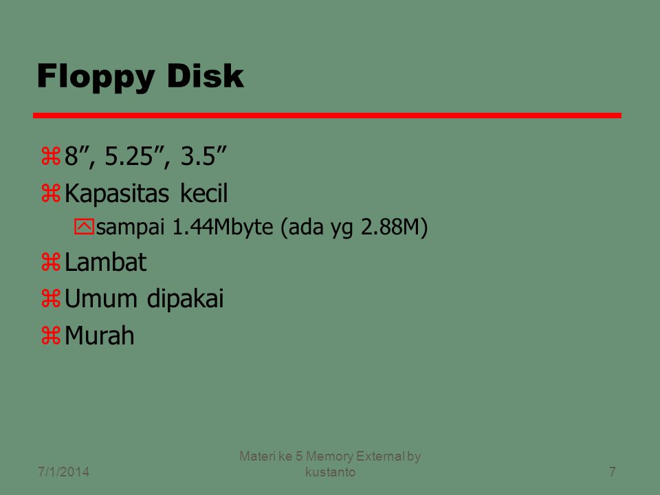 7 Floppy Disk z8 , 5.25 , 3.5 zKapasitas kecil ysampai 1.44Mbyte (ada yg 2.88M) zLambat zUmum dipakai zMurah 7/1/2014 Materi ke 5 Memory External by kustanto