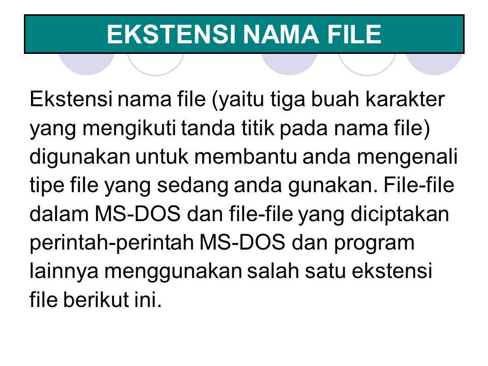 EKSTENSI NAMA FILE Ekstensi nama file (yaitu tiga buah karakter yang mengikuti tanda titik pada nama file) digunakan untuk membantu anda mengenali tip