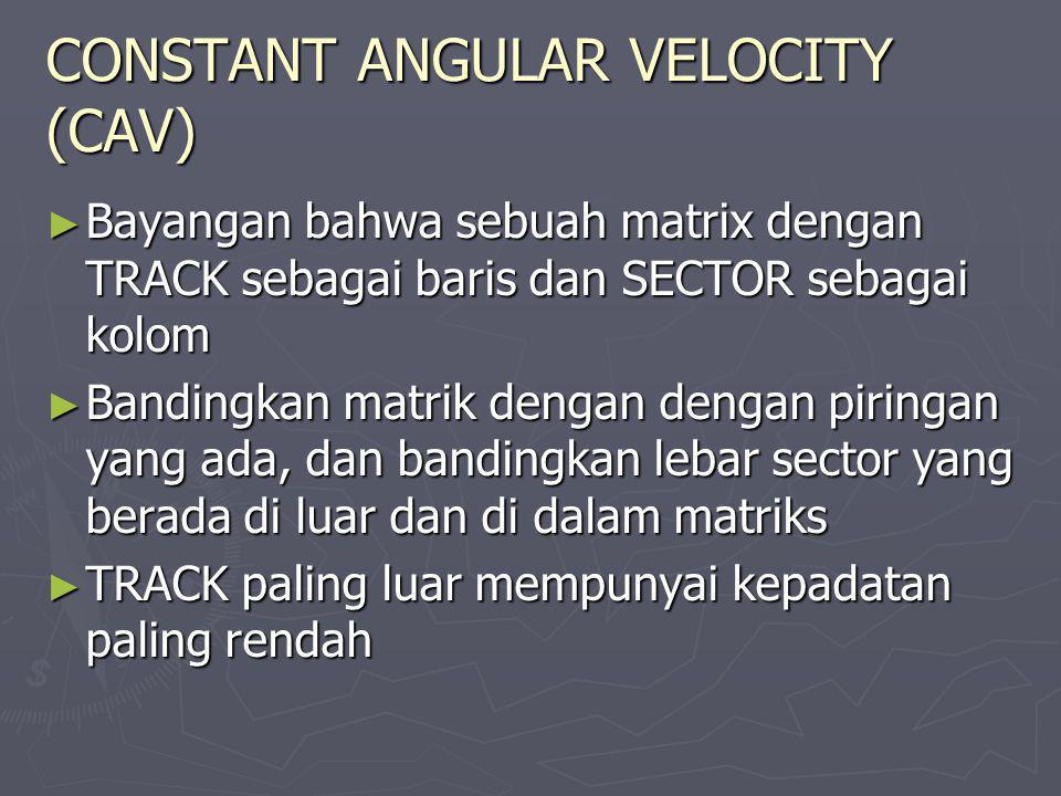 CONSTANT ANGULAR VELOCITY (CAV) ► Bayangan bahwa sebuah matrix dengan TRACK sebagai baris dan SECTOR sebagai kolom ► Bandingkan matrik dengan dengan p