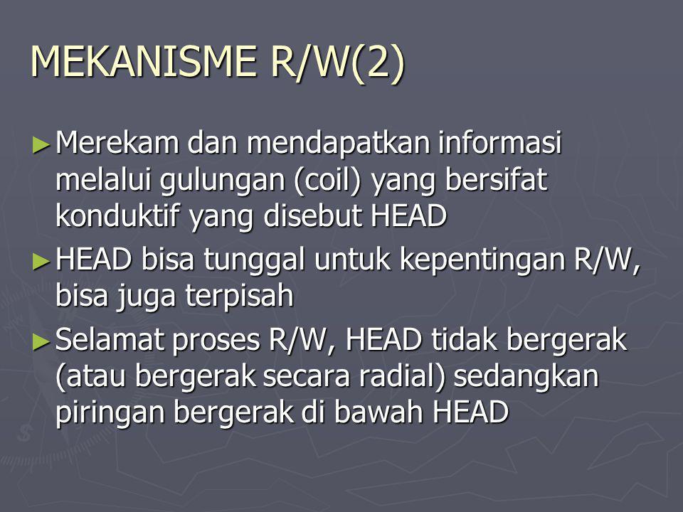 MEKANISME R/W(2) ► Merekam dan mendapatkan informasi melalui gulungan (coil) yang bersifat konduktif yang disebut HEAD ► HEAD bisa tunggal untuk kepen