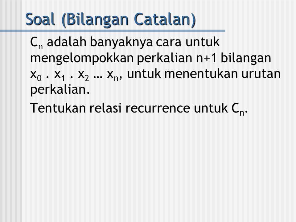Soal (Bilangan Catalan) C n adalah banyaknya cara untuk mengelompokkan perkalian n+1 bilangan x 0. x 1. x 2 … x n, untuk menentukan urutan perkalian.