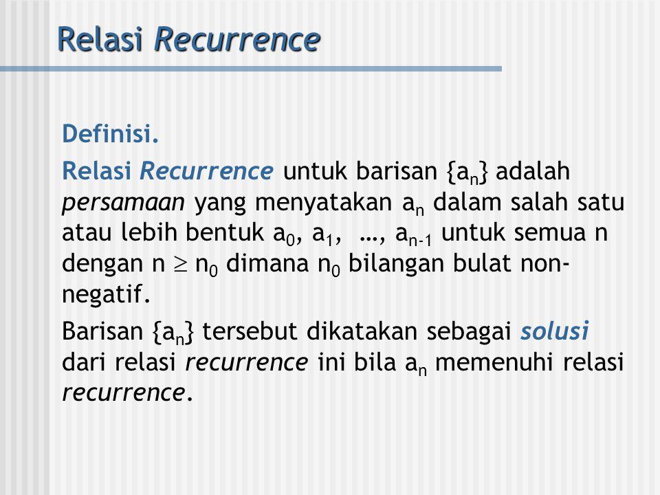 Relasi Recurrence Definisi. Relasi Recurrence untuk barisan {a n } adalah persamaan yang menyatakan a n dalam salah satu atau lebih bentuk a 0, a 1, …