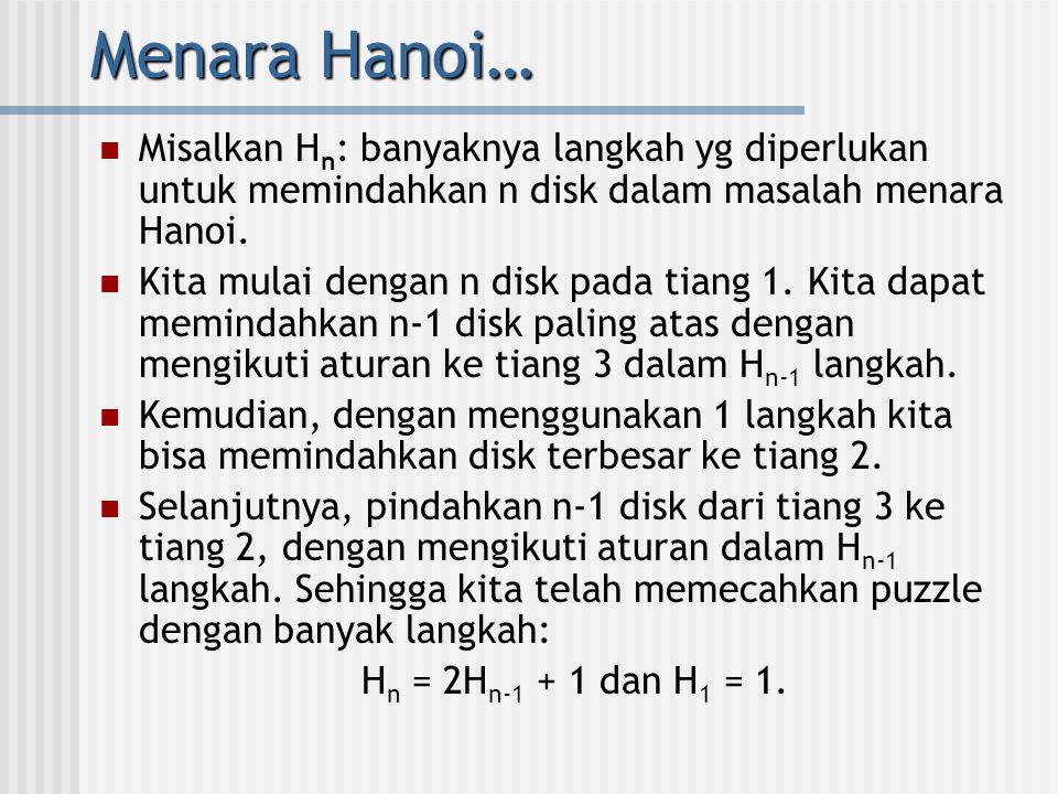 Menara Hanoi…  Untuk mencari solusinya, dilakukan proses iteratif: H n = 2H n-1 + 1 = 2(2H n-2 + 1)+1 = 2 2 H n-2 + 2 +1 = 2 2 (2H n-3 +1) + 2 +1 = 2 3 H n-3 + 2 2 + 2 +1 : = 2 n-1 H 1 + 2 n-2 + 2 n-3 + … + 2 +1 = 2 n-1 + 2 n-2 + 2 n-3 + … + 2 +1 (deret geometri) = 2 n - 1  Jadi, untuk memindahkan 64 disk diperlukan langkah sebanyak: 2 64 - 1 = 18,446,744,073,709,551,615.
