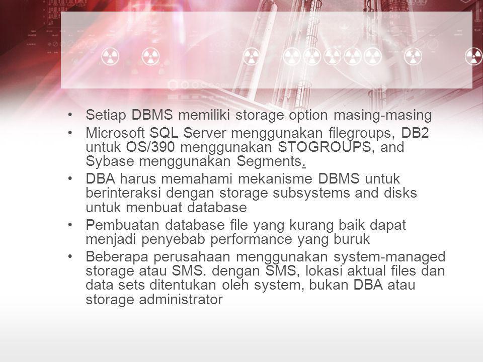 •Setiap DBMS memiliki storage option masing-masing •Microsoft SQL Server menggunakan filegroups, DB2 untuk OS/390 menggunakan STOGROUPS, and Sybase me