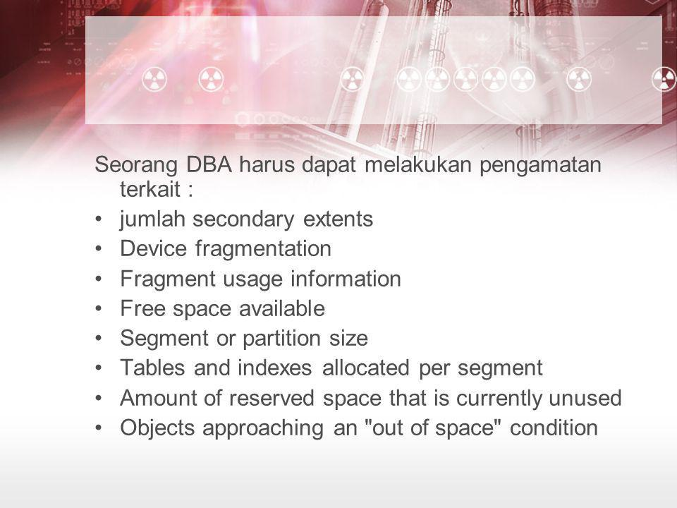 Seorang DBA harus dapat melakukan pengamatan terkait : •jumlah secondary extents •Device fragmentation •Fragment usage information •Free space available •Segment or partition size •Tables and indexes allocated per segment •Amount of reserved space that is currently unused •Objects approaching an out of space condition