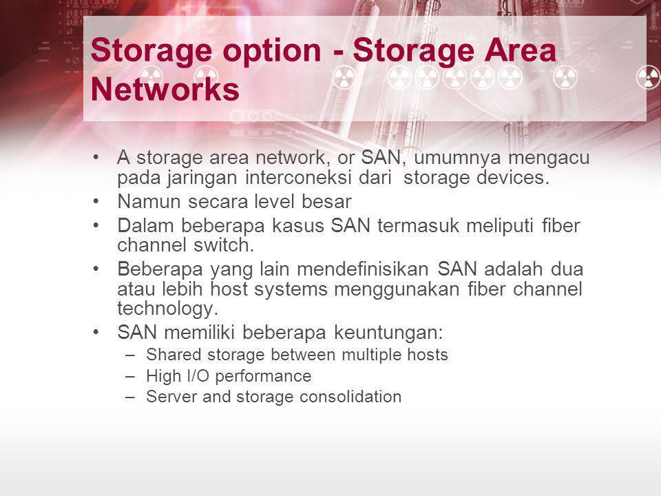 Storage option - Storage Area Networks •A storage area network, or SAN, umumnya mengacu pada jaringan interconeksi dari storage devices. •Namun secara