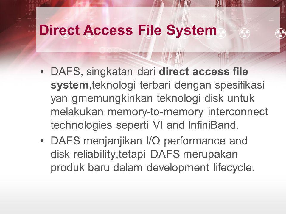 Direct Access File System •DAFS, singkatan dari direct access file system,teknologi terbari dengan spesifikasi yan gmemungkinkan teknologi disk untuk
