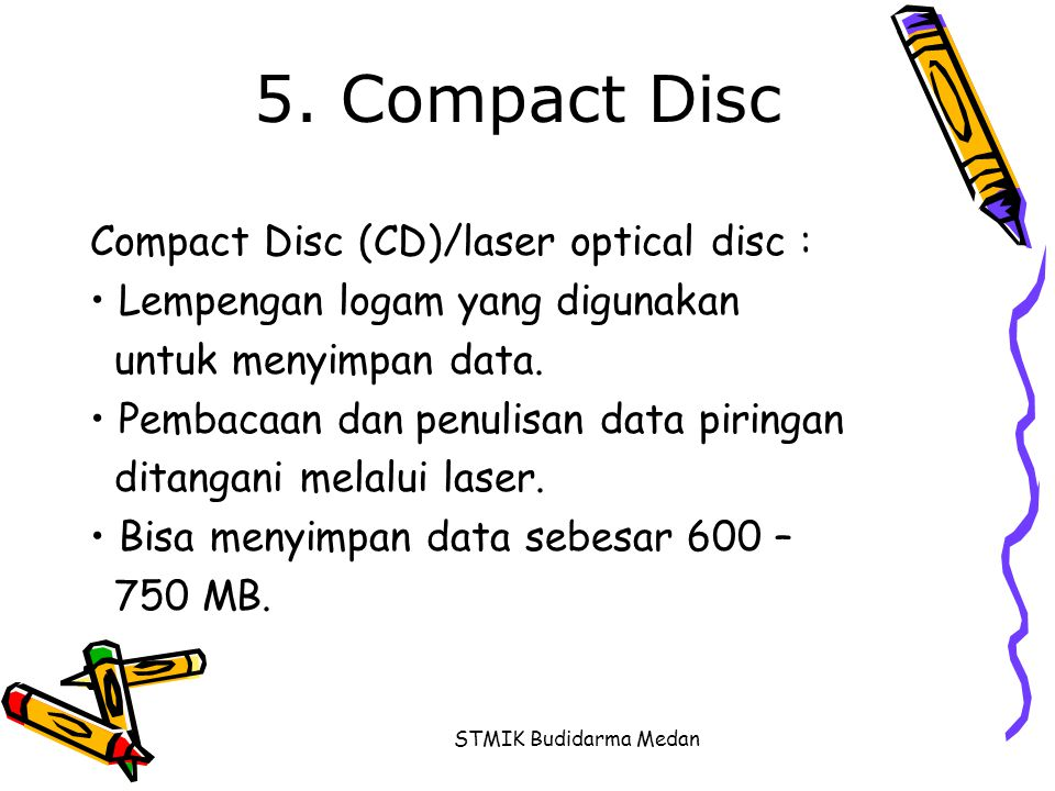 STMIK Budidarma Medan 5. Compact Disc Compact Disc (CD)/laser optical disc : • Lempengan logam yang digunakan untuk menyimpan data. • Pembacaan dan pe