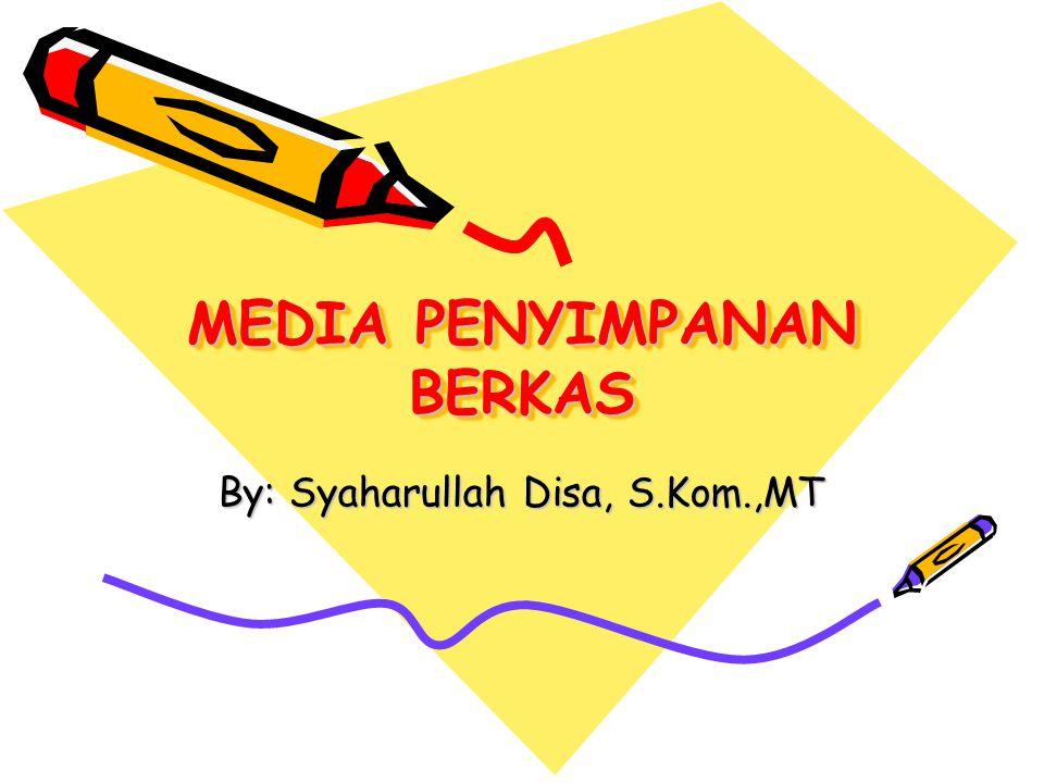 MEDIA PENYIMPANAN BERKAS By: Syaharullah Disa, S.Kom.,MT
