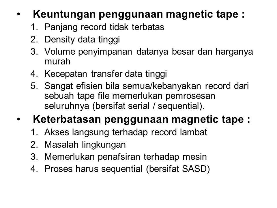 •Keuntungan penggunaan magnetic tape : 1.Panjang record tidak terbatas 2.Density data tinggi 3.Volume penyimpanan datanya besar dan harganya murah 4.K