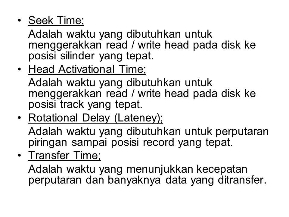 •Seek Time; Adalah waktu yang dibutuhkan untuk menggerakkan read / write head pada disk ke posisi silinder yang tepat. •Head Activational Time; Adalah