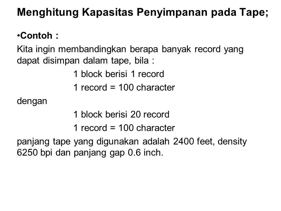 Menghitung Kapasitas Penyimpanan pada Tape; •Contoh : Kita ingin membandingkan berapa banyak record yang dapat disimpan dalam tape, bila : 1 block ber