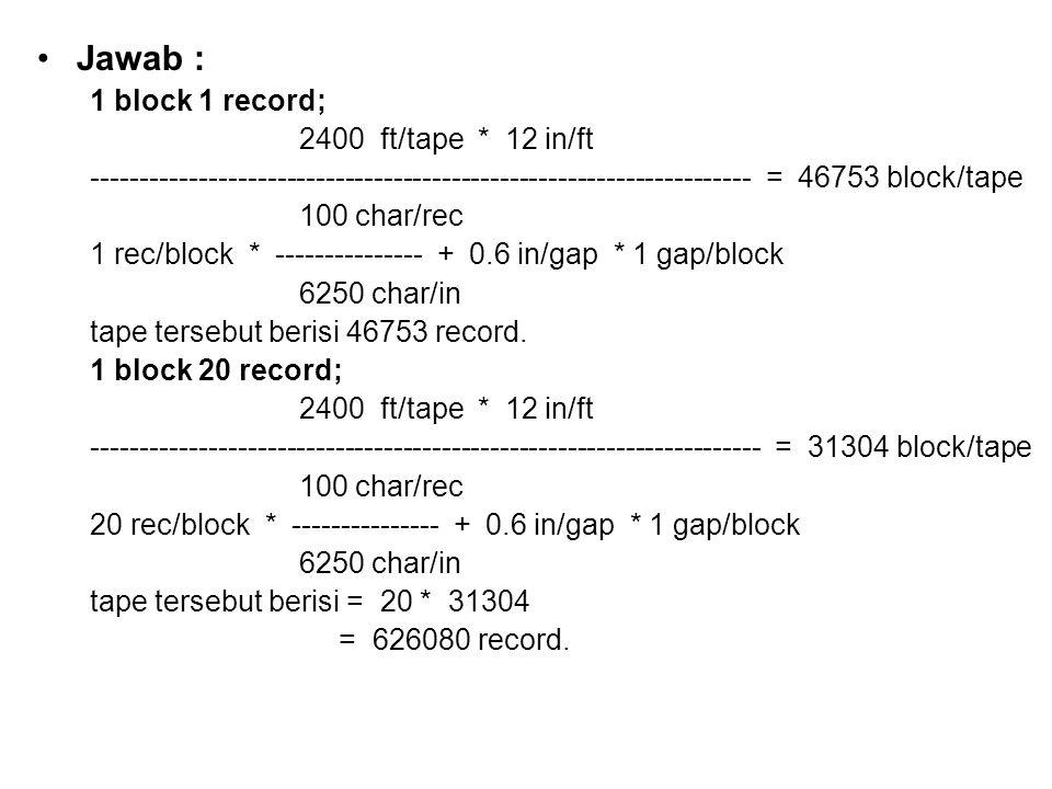 •Jawab : 1 block 1 record; 2400 ft/tape * 12 in/ft -------------------------------------------------------------------- = 46753 block/tape 100 char/re