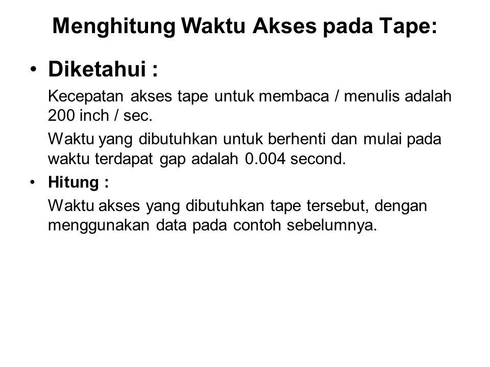Menghitung Waktu Akses pada Tape: •Diketahui : Kecepatan akses tape untuk membaca / menulis adalah 200 inch / sec. Waktu yang dibutuhkan untuk berhent