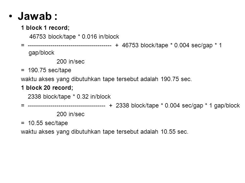 •Jawab : 1 block 1 record; 46753 block/tape * 0.016 in/block = ----------------------------------------- + 46753 block/tape * 0.004 sec/gap * 1 gap/bl