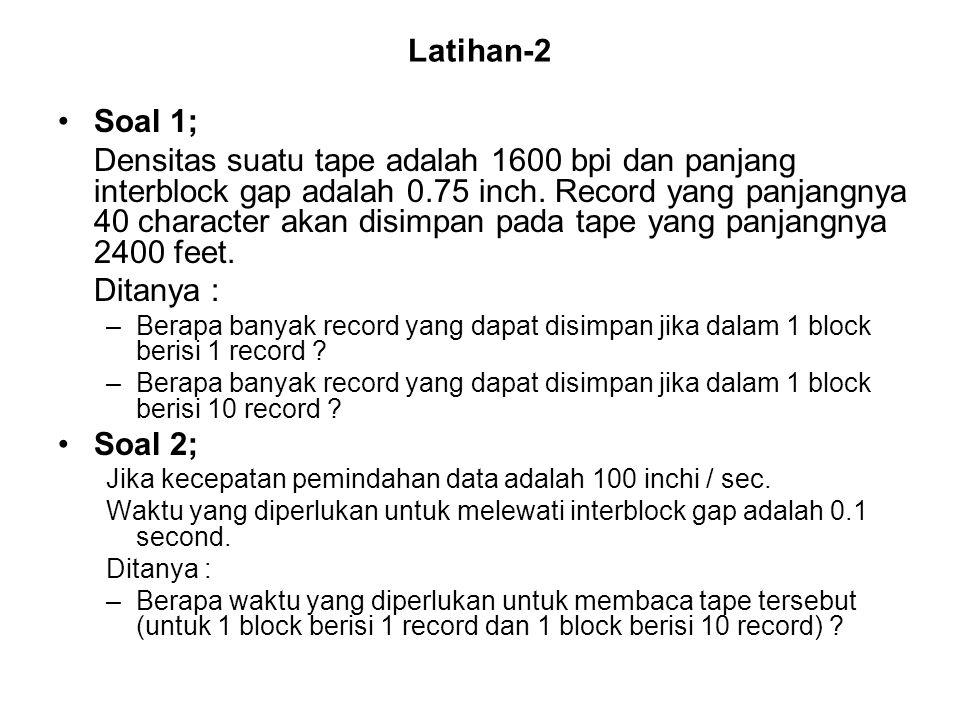 Latihan-2 •Soal 1; Densitas suatu tape adalah 1600 bpi dan panjang interblock gap adalah 0.75 inch. Record yang panjangnya 40 character akan disimpan