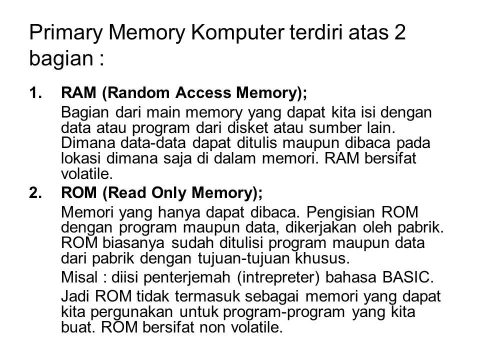 Primary Memory Komputer terdiri atas 2 bagian : 1.RAM (Random Access Memory); Bagian dari main memory yang dapat kita isi dengan data atau program dar