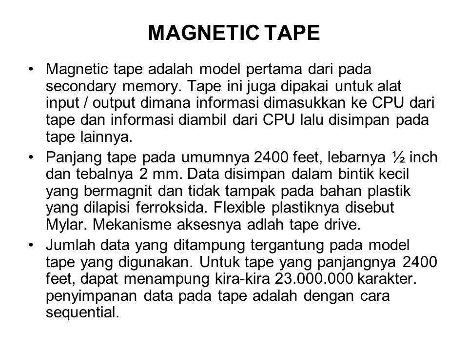 MAGNETIC TAPE •Magnetic tape adalah model pertama dari pada secondary memory. Tape ini juga dipakai untuk alat input / output dimana informasi dimasuk