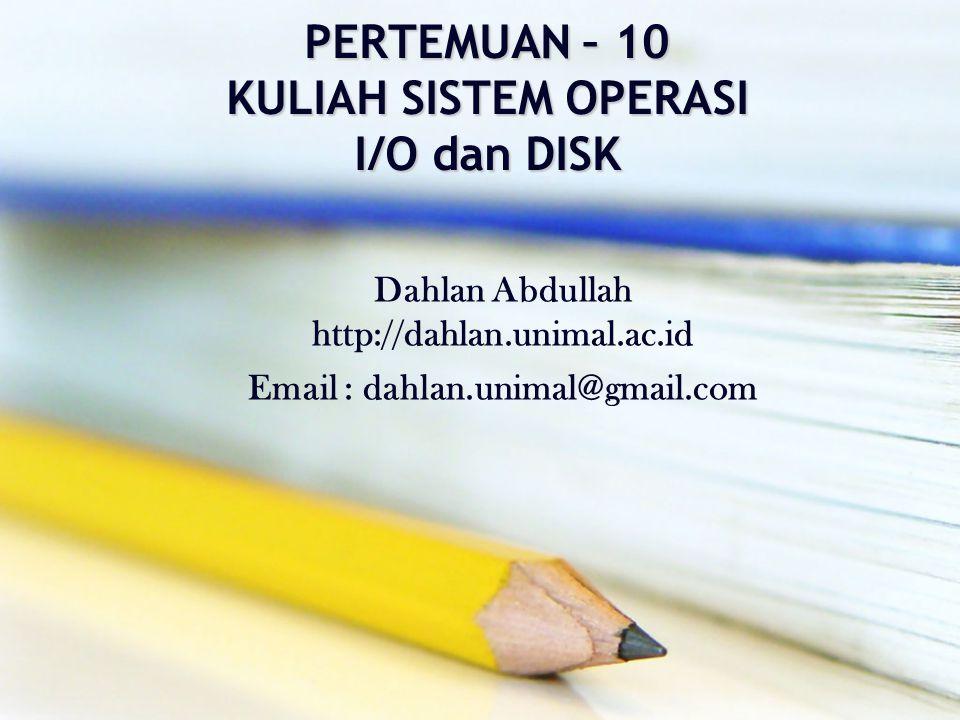 PERTEMUAN – 10 KULIAH SISTEM OPERASI I/O dan DISK Dahlan Abdullah http://dahlan.unimal.ac.id Email : dahlan.unimal@gmail.com