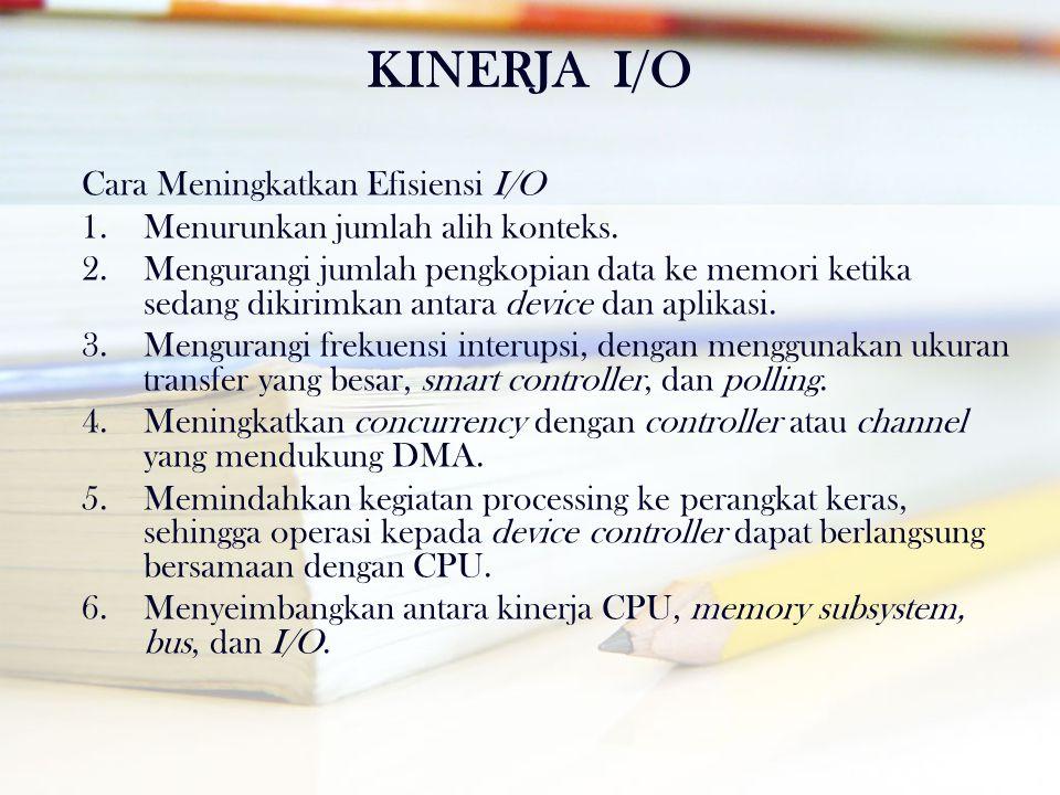 KINERJA I/O Cara Meningkatkan Efisiensi I/O 1.Menurunkan jumlah alih konteks. 2.Mengurangi jumlah pengkopian data ke memori ketika sedang dikirimkan a