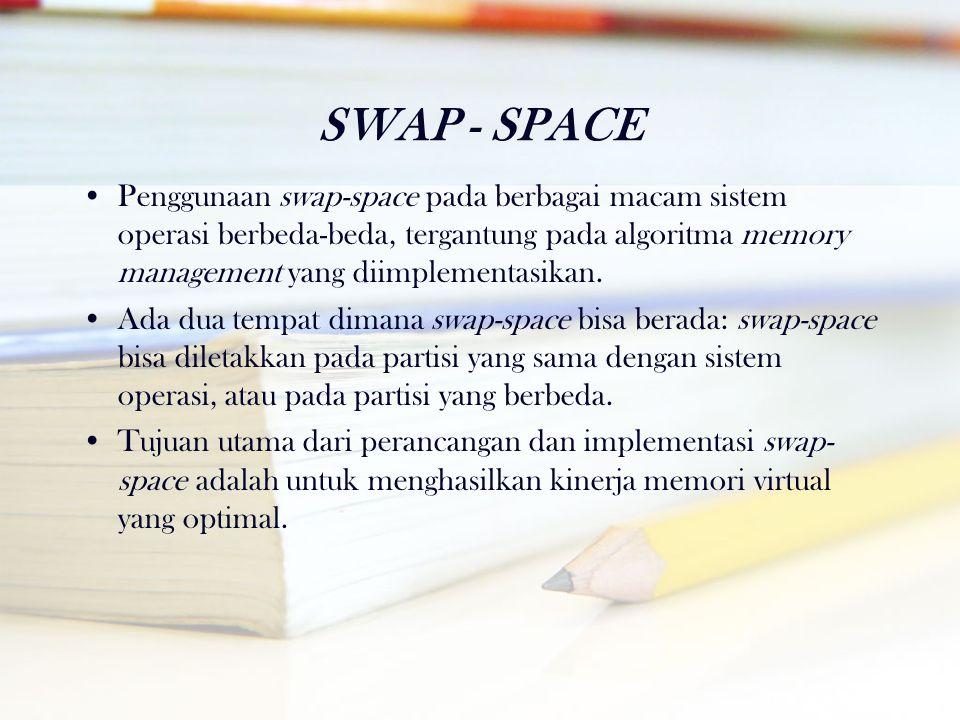 SWAP - SPACE •Penggunaan swap-space pada berbagai macam sistem operasi berbeda-beda, tergantung pada algoritma memory management yang diimplementasika