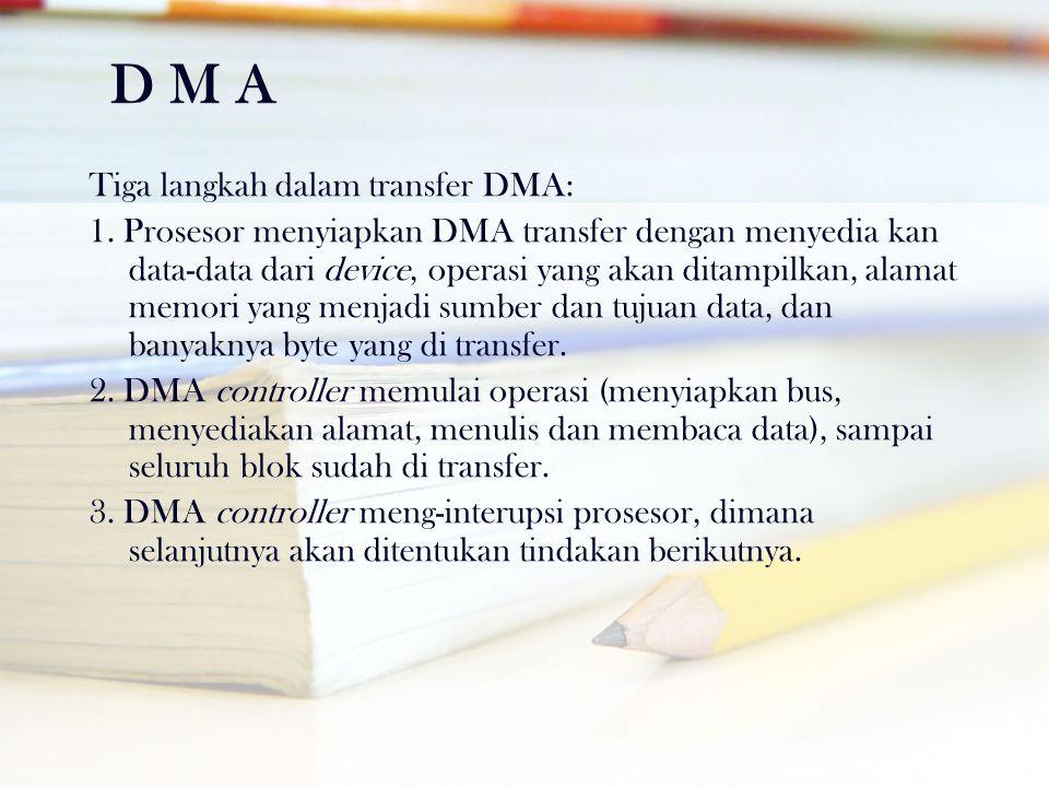 D M A Tiga langkah dalam transfer DMA: 1. Prosesor menyiapkan DMA transfer dengan menyedia kan data-data dari device, operasi yang akan ditampilkan, a