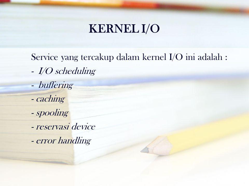 KERNEL I/O Service yang tercakup dalam kernel I/O ini adalah : - I/O scheduling - buffering - caching - spooling - reservasi device - error handling