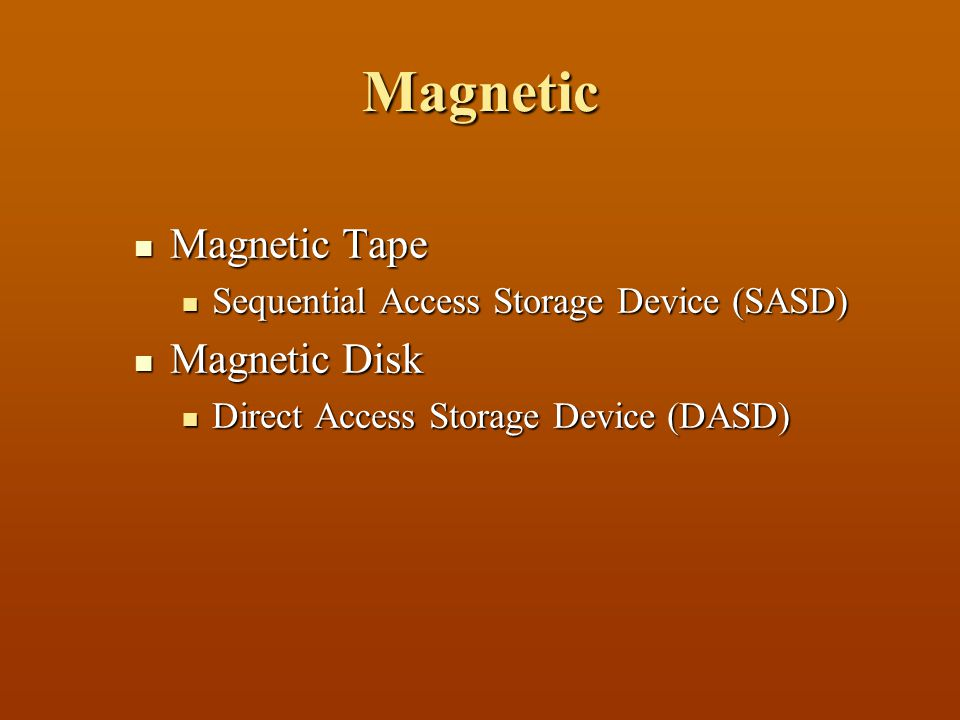 Magnetic MMMMagnetic Tape SSSSequential Access Storage Device (SASD) MMMMagnetic Disk DDDDirect Access Storage Device (DASD)