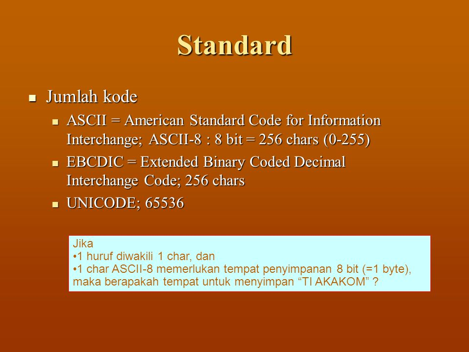 Standard  Jumlah kode  ASCII = American Standard Code for Information Interchange; ASCII-8 : 8 bit = 256 chars (0-255)  EBCDIC = Extended Binary Coded Decimal Interchange Code; 256 chars  UNICODE; 65536 Jika •1 huruf diwakili 1 char, dan •1 char ASCII-8 memerlukan tempat penyimpanan 8 bit (=1 byte), maka berapakah tempat untuk menyimpan TI AKAKOM ?