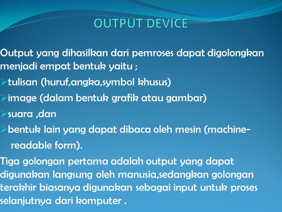 Output yang dihasilkan dari pemroses dapat digolongkan menjadi empat bentuk yaitu ;  tulisan (huruf,angka,symbol khusus)  image (dalam bentuk grafik atau gambar)  suara,dan  bentuk lain yang dapat dibaca oleh mesin (machine- readable form).